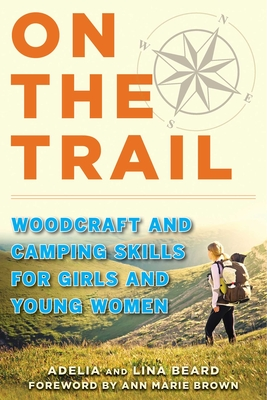 On the Trail: Woodcraft and Camping Skills for Girls and Young Women - Beard, Adelia, and Beard, Lina, and Brown, Ann Marie (Foreword by)