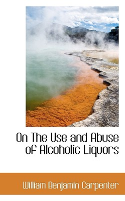 On the Use and Abuse of Alcoholic Liquors - Carpenter, William Benjamin