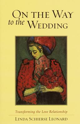 On the Way to the Wedding: Transforming the Love Relationship - Leonard, Linda Schierse, Ph.D.
