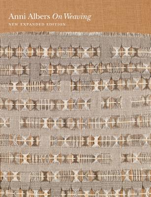 On Weaving: New Expanded Edition - Albers, Anni, and Weber, Nicholas Fox (Afterword by), and Cirauqui, Manuel (Contributions by)