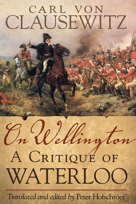 On Wellington: A Critique of Waterloo - Clausewitz, Carl Von, and Hofschroer, Peter (Translated by)