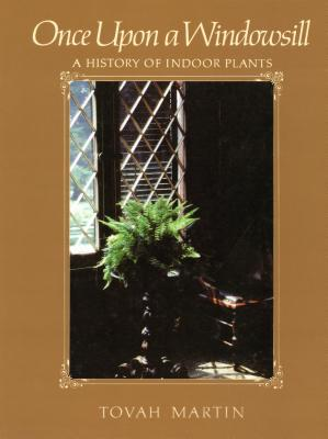 Once Upon a Windowsill: A History of Indoor Plants - Martin, Tovah
