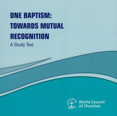 One Baptism: Towards Mutual Recognition - A Study Text -