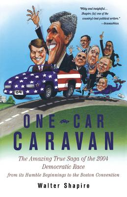 One-Car Caravan: The Amazing True Saga of the 2004 Democratic Race from Its Humble Beginnings to the Boston Convention - Shapiro, Walter