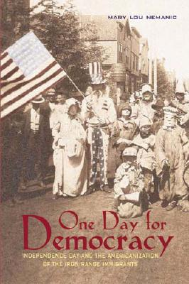 One Day for Democracy: Independence Day and the Americanization of Iron Range Immigrants - Nemanic, Mary Lou