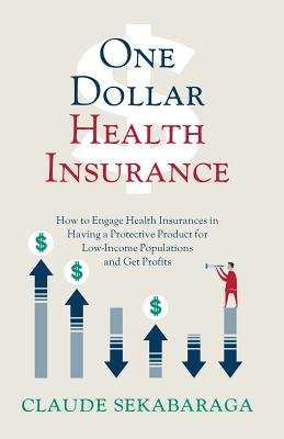 One Dollar Health Insurance: How to Engage Health Insurances in Having a Protective Product for Low-Income Populations and Get Profits - Sekabaraga, Claude
