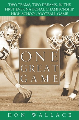 One Great Game: Two Teams, Two Dreams, in the First Ever National Championship High School Football Game - Wallace, Don
