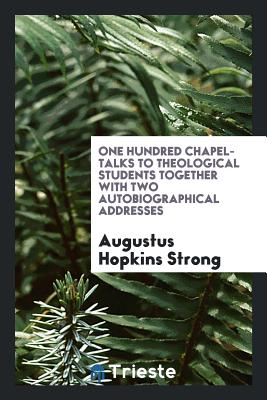 One Hundred Chapel-Talks to Theological Students Together with Two Autobiographical Addresses - Strong, Augustus Hopkins