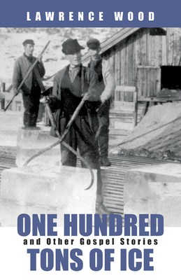 One Hundred Tons of Ice: And Other Gospel Stories - Wood, Lawrence
