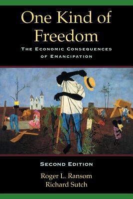 One Kind of Freedom: The Economic Consequences of Emancipation - Ransom, Roger L, and Sutch, Richard
