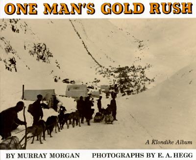 One Man's Gold Rush: A Klondike Album - Morgan, Murray, and Hegg, E a (Photographer)