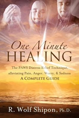 One Minute Healing: The Paws Distress Relief Technique, Alleviating Pain, Anger, Worry, & Sadness: A Complete Guide - Shipon Phd, R Wolf, and Rautenberg, Jamie (Foreword by)
