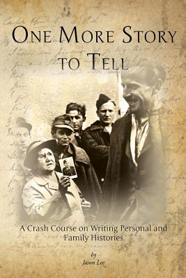 One More Story to Tell: A Crash Course on Writing Personal and Family Histories - Lee, Jason