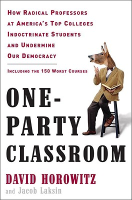 One-Party Classroom: How Radical Professors at America's Top Colleges Indoctrinate Students and Undermine Our Democracy - Horowitz, David, and Laksin, Jacob