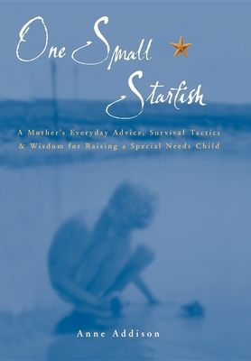 One Small Starfish: A Mother's Everyday Advice, Survival Tactics & Wisdom for Raising a Special Needs Child - Addison, Anne