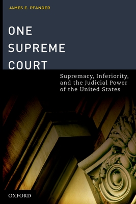 One Supreme Court: Supremacy, Inferiority, and the Judicial Department of the United States - Pfander, James E