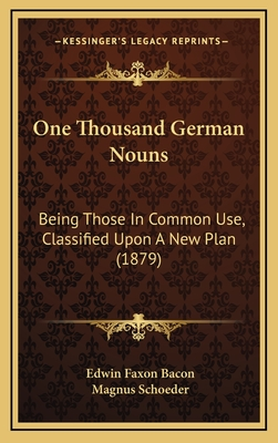 One Thousand German Nouns: Being Those in Common Use, Classified Upon a New Plan (1879) - Bacon, Edwin Faxon, and Schoeder, Magnus (Editor)
