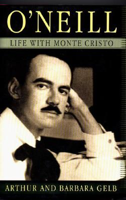O'Neill: Life with Monte Cristo - Gelb, Arthur, and Gelb, Barbara