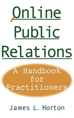 Online Public Relations: A Handbook for Practitioners - Horton, James L