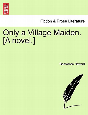 Only a Village Maiden. [A Novel.] - Howard, Constance
