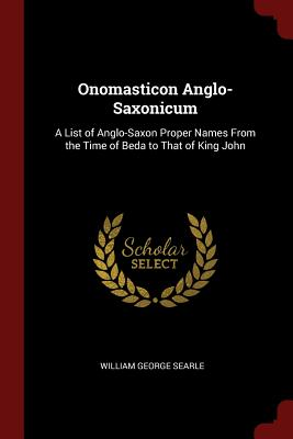 Onomasticon Anglo-Saxonicum: A List of Anglo-Saxon Proper Names from the Time of Beda to That of King John - Searle, William George