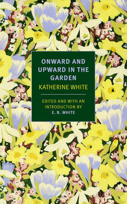 Onward and Upward in the Garden - White, Katherine, and White, Katharine, and White, E B (Introduction by)