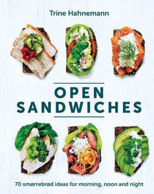 Open Sandwiches: 70 smorrebrod ideas for morning, noon and night - Hahnemann, Trine