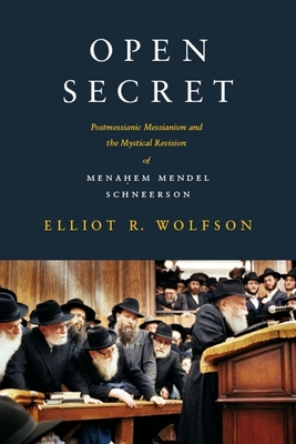 Open Secret: Postmessianic Messianism and the Mystical Revision of Menahem Mendel Schneerson - Wolfson, Elliot R