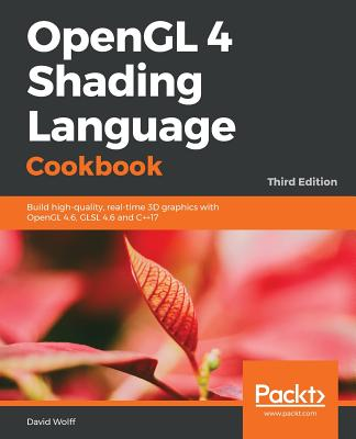 OpenGL 4 Shading Language Cookbook - Third Edition: Build high-quality, real-time 3D graphics with OpenGL 4.6, GLSL 4.6 and C++17 - Wolff, David