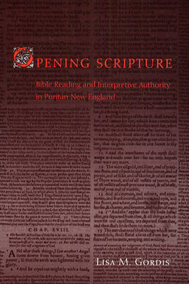 Opening Scripture: Bible Reading and Interpretive Authority in Puritan New England - Gordis, Lisa M