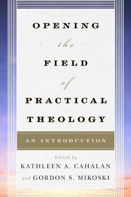 Opening the Field of Practical Theology: An Introduction - Cahalan, Kathleen A (Editor)
