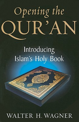 Opening the Qur'an: Introducing Islam's Holy Book - Wagner, Walter H