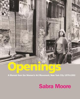Openings: A Memoir from the Women's Art Movement, New York City 1970-1992 - Moore, Sabra, and Lippard, Lucy R (Foreword by), and Randall, Margaret (Foreword by)