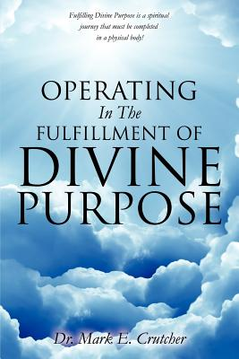Operating in the Fulfillment of Divine Purpose - Crutcher, Dr Mark E
