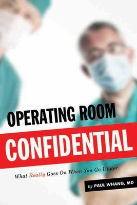 Operating Room Confidential: What Really Goes on When You Go Under - Whang, Paul