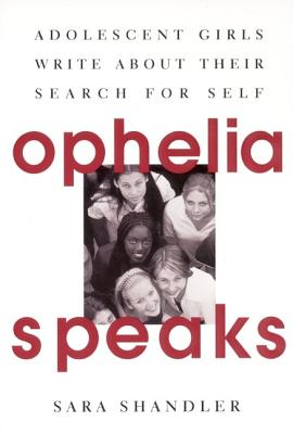 Ophelia Speaks: Adolescent Girls Write about Their Search for Self - Shandler, Sara