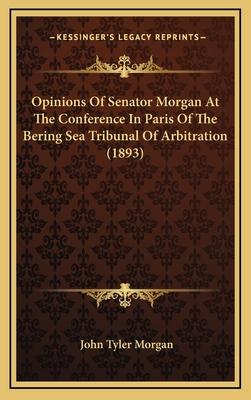 Opinions of Senator Morgan at the Conference in Paris of the Bering Sea Tribunal of Arbitration (1893) - Morgan, John Tyler