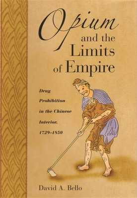 Opium and the Limits of Empire: Drug Prohibition in the Chinese Interior, 1729-1850 - Bello, David Anthony