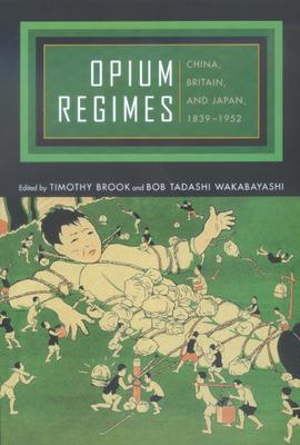 Opium Regimes: China, Britain, and Japan, 1839-1952 - Brook, Timothy (Editor), and Wakabayashi, Bob Tadashi (Editor)