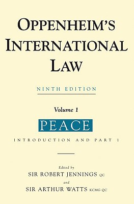 Oppenheim's International Law, Volume 1: Peace - Oppenheim, L, and Watts, Arthur, Sir (Editor), and Jennings, Robert (Editor)
