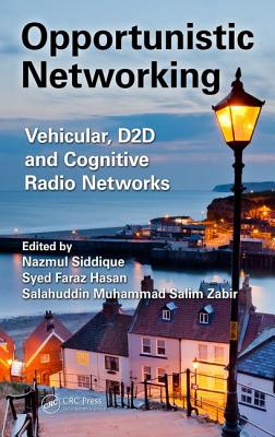 Opportunistic Networking: Vehicular, D2d and Cognitive Radio Networks - Siddique, Nazmul (Editor), and Hasan, Syed Faraz (Editor), and Zabir, Salahuddin Muhammad Salim (Editor)
