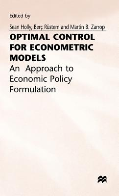 Optimal Control for Econometric Models: An Approach to Economic Policy Formulation - Holly, Sean, and Zarrop, Martin B.