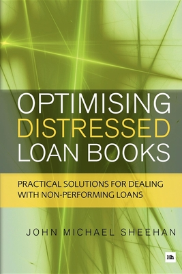 Optimising Distressed Loan Books: Practical solutions for dealing with non-performing loans - Sheehan, John Michael