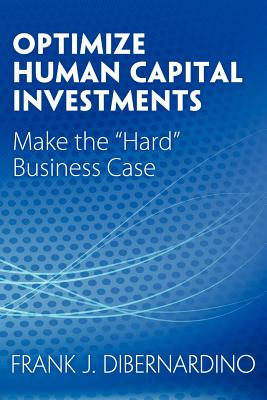 Optimize Human Capital Investments: Make the Hard Business Case - Dibernardino, Frank J