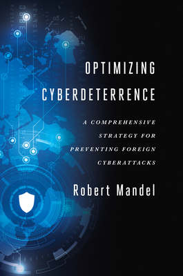 Optimizing Cyberdeterrence: A Comprehensive Strategy for Preventing Foreign Cyberattacks - Mandel, Robert