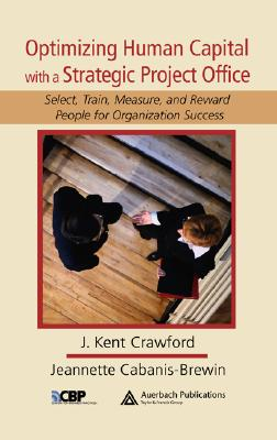 Optimizing Human Capital with a Strategic Project Office: Select, Train, Measure, and Reward People for Organization Success - Crawford, J Kent, and Cabanis-Brewin, Jeannette