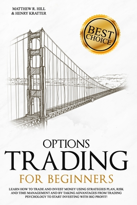 Options Trading for Beginners: Learn How to Trade and Invest Money with Big Profit! Thanks to Strategies Plan, Risk and Time Management, and Taking Advantages of Trading Psychology. - Kratter, Henry, and Hill, Matthew R