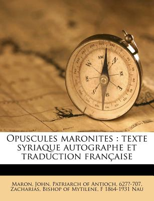 Opuscules Maronites: Texte Syriaque Autographe Et Traduction Francaise - Nau, F 1864-1931, and Maron, John Patriarch of Antioch (Creator), and Zacharias, Bishop of Mytilene (Creator)