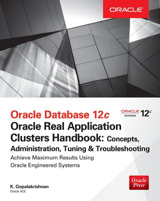 Oracle Database 12c Release 2 Real Application Clusters Handbook: Concepts, Administration, Tuning & Troubleshooting - Gopalakrishnan, K., and Alapati, Sam