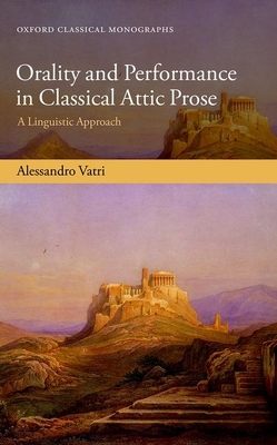 Orality and Performance in Classical Attic Prose: A Linguistic Approach - Vatri, Alessandro